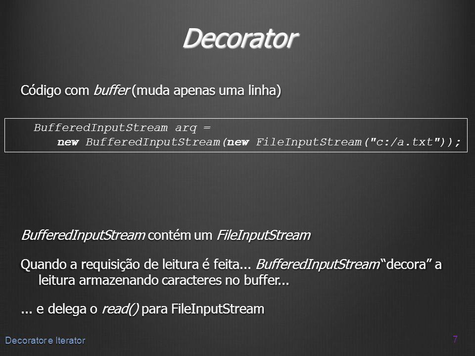 Decorator Código com buffer (muda apenas uma linha) BufferedInputStream contém um FileInputStream Quando a requisição de leitura é feita... BufferedIn