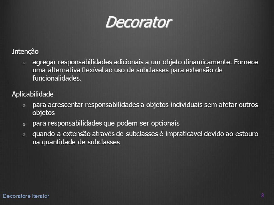 Decorator Intenção agregar responsabilidades adicionais a um objeto dinamicamente. Fornece uma alternativa flexível ao uso de subclasses para extensão