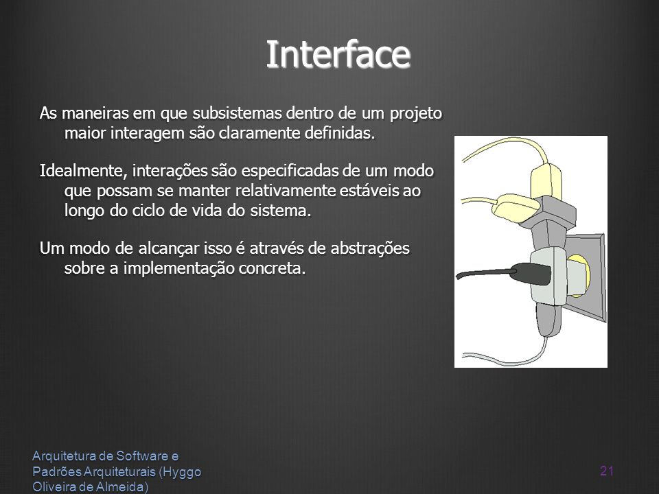 21 Arquitetura de Software e Padrões Arquiteturais (Hyggo Oliveira de Almeida) Interface As maneiras em que subsistemas dentro de um projeto maior int