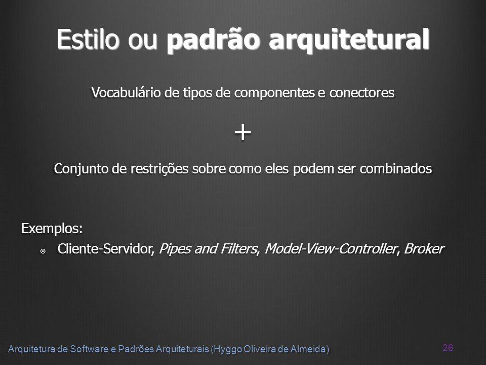 26 Arquitetura de Software e Padrões Arquiteturais (Hyggo Oliveira de Almeida) Estilo ou padrão arquitetural Vocabulário de tipos de componentes e con