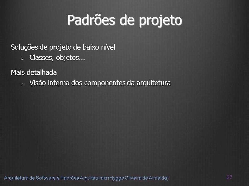 27 Arquitetura de Software e Padrões Arquiteturais (Hyggo Oliveira de Almeida) Padrões de projeto Soluções de projeto de baixo nível Classes, objetos.