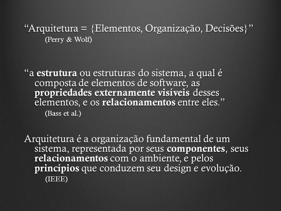 Arquitetura = {Elementos, Organização, Decisões} (Perry & Wolf) a estrutura ou estruturas do sistema, a qual é composta de elementos de software, as p