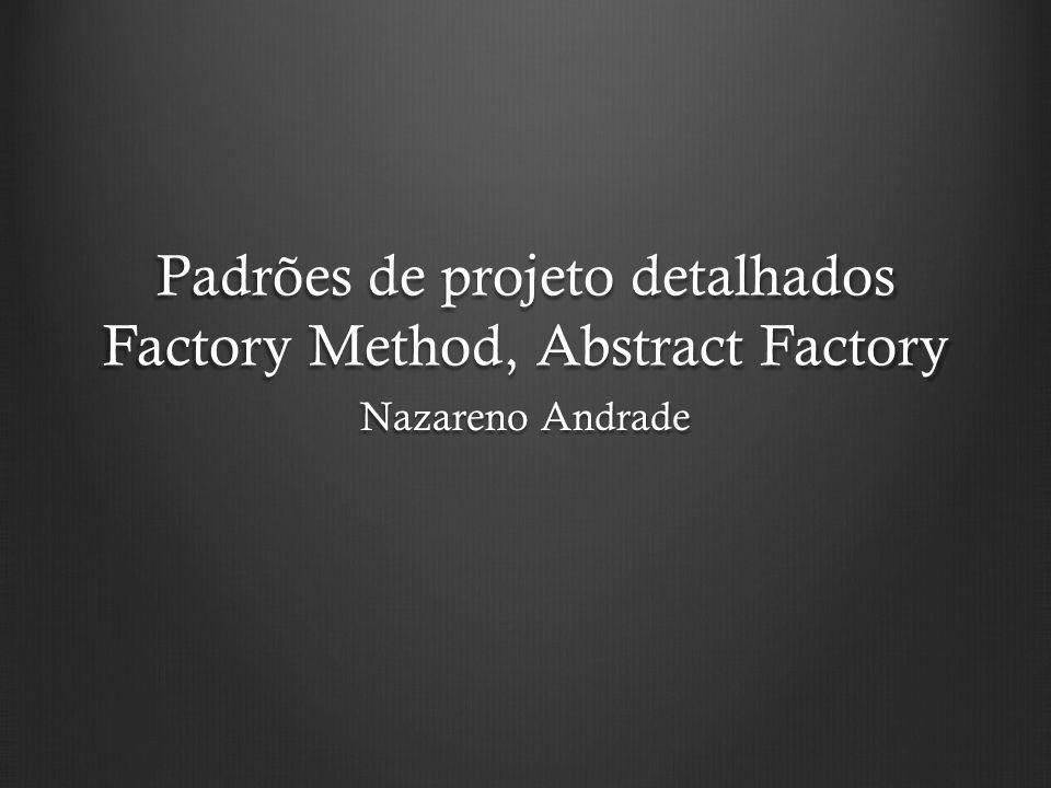 Padrões de projeto detalhados Factory Method, Abstract Factory Nazareno Andrade