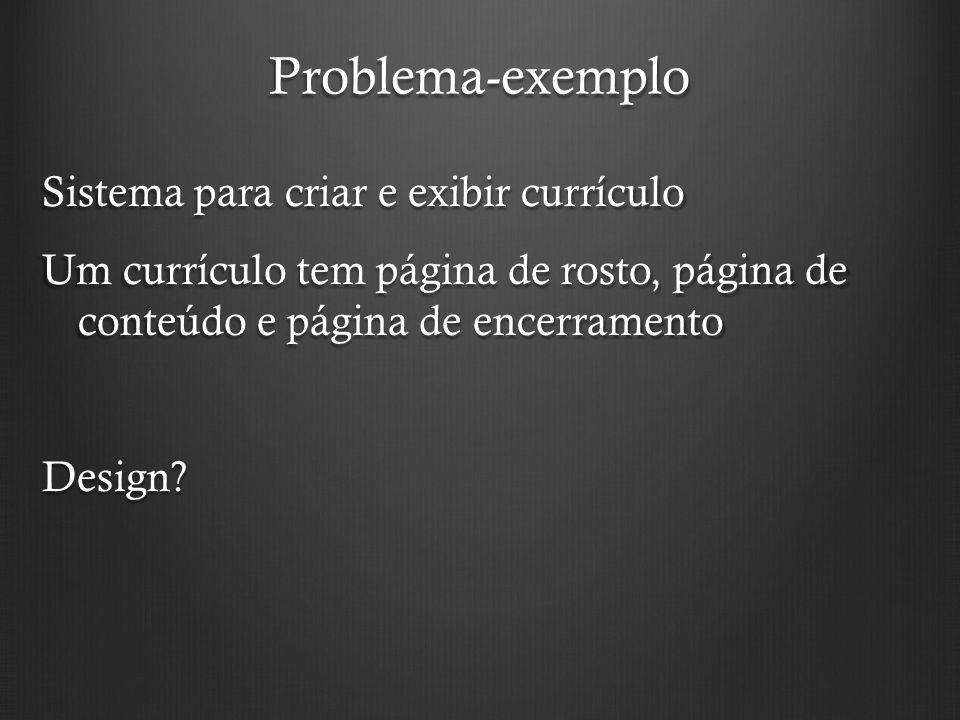 Problema-exemplo Sistema para criar e exibir currículo Um currículo tem página de rosto, página de conteúdo e página de encerramento Design?