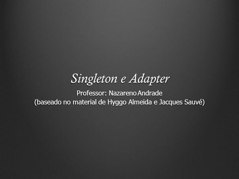 Singleton e Adapter Professor: Nazareno Andrade (baseado no material de Hyggo Almeida e Jacques Sauvé)