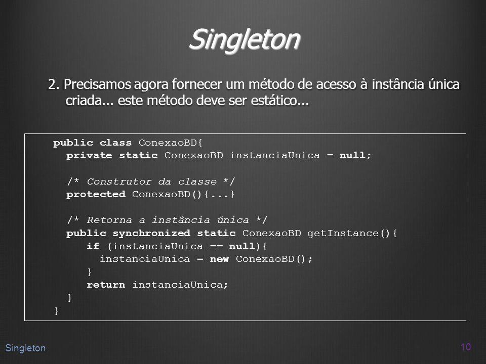 Singleton 2. Precisamos agora fornecer um método de acesso à instância única criada... este método deve ser estático... 10 Singleton public class Cone