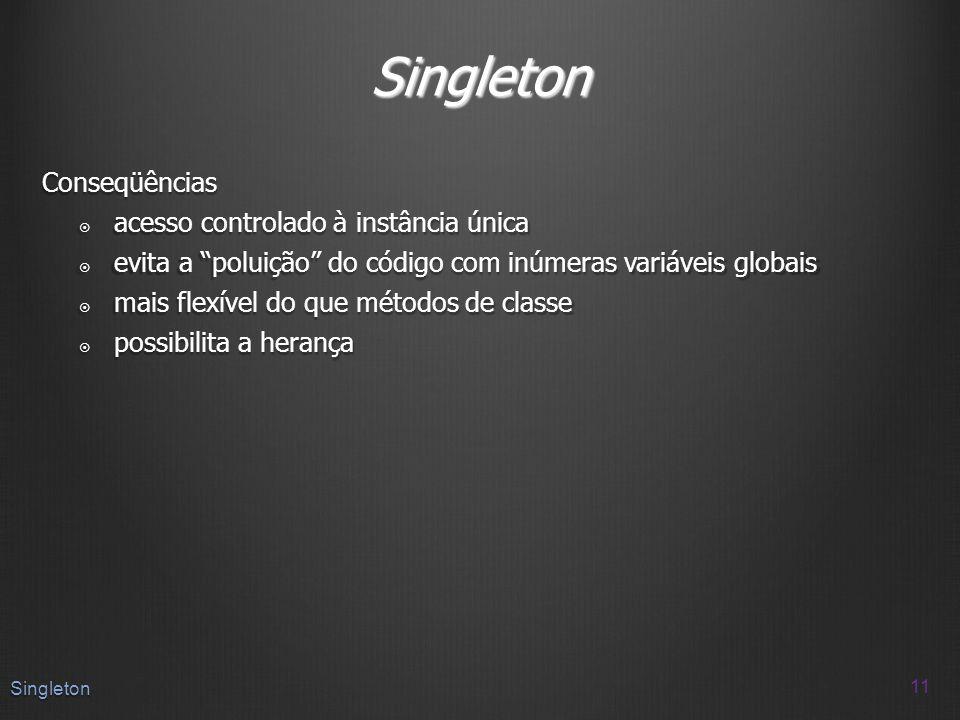 Singleton Conseqüências acesso controlado à instância única acesso controlado à instância única evita a poluição do código com inúmeras variáveis glob