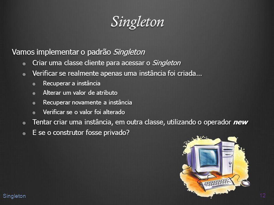 Singleton Vamos implementar o padrão Singleton Criar uma classe cliente para acessar o Singleton Criar uma classe cliente para acessar o Singleton Ver