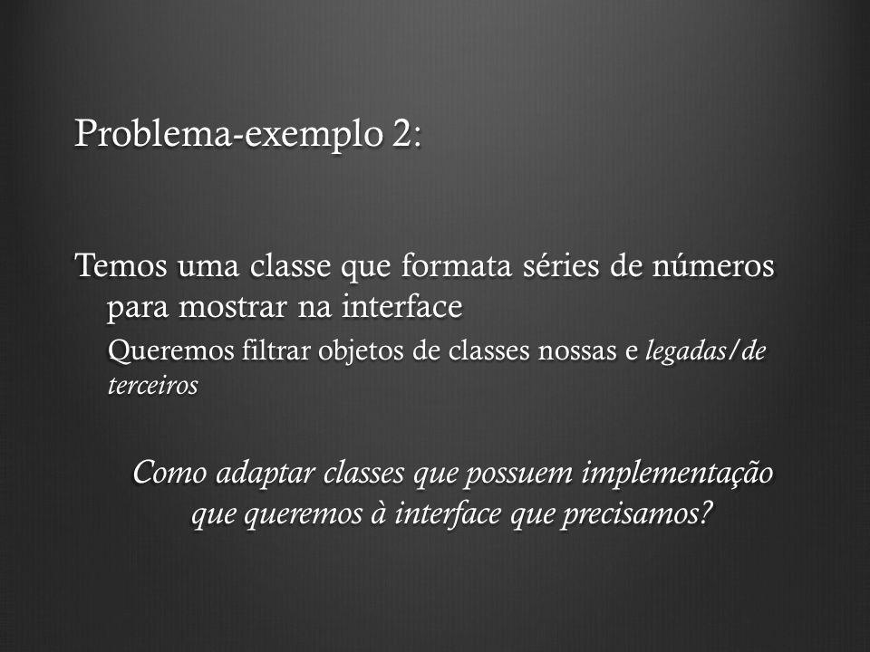Problema-exemplo 2: Temos uma classe que formata séries de números para mostrar na interface Queremos filtrar objetos de classes nossas e legadas/de t