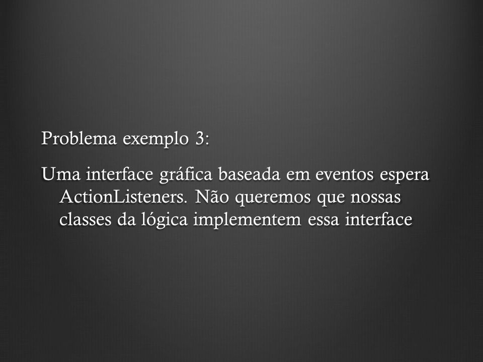 Problema exemplo 3: Uma interface gráfica baseada em eventos espera ActionListeners. Não queremos que nossas classes da lógica implementem essa interf