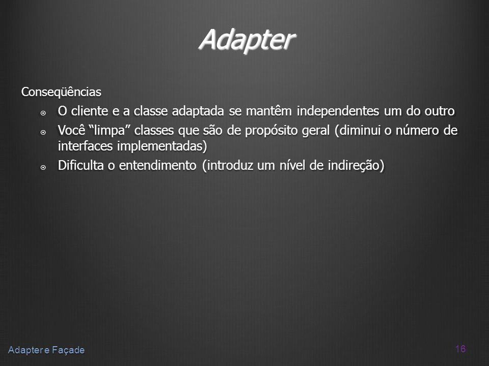 16 Adapter e Façade Adapter Conseqüências O cliente e a classe adaptada se mantêm independentes um do outro O cliente e a classe adaptada se mantêm in
