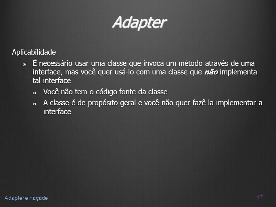 17 Adapter e Façade Adapter Aplicabilidade É necessário usar uma classe que invoca um método através de uma interface, mas você quer usá-lo com uma cl