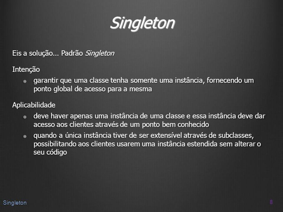 Singleton Eis a solução... Padrão Singleton Intenção garantir que uma classe tenha somente uma instância, fornecendo um ponto global de acesso para a