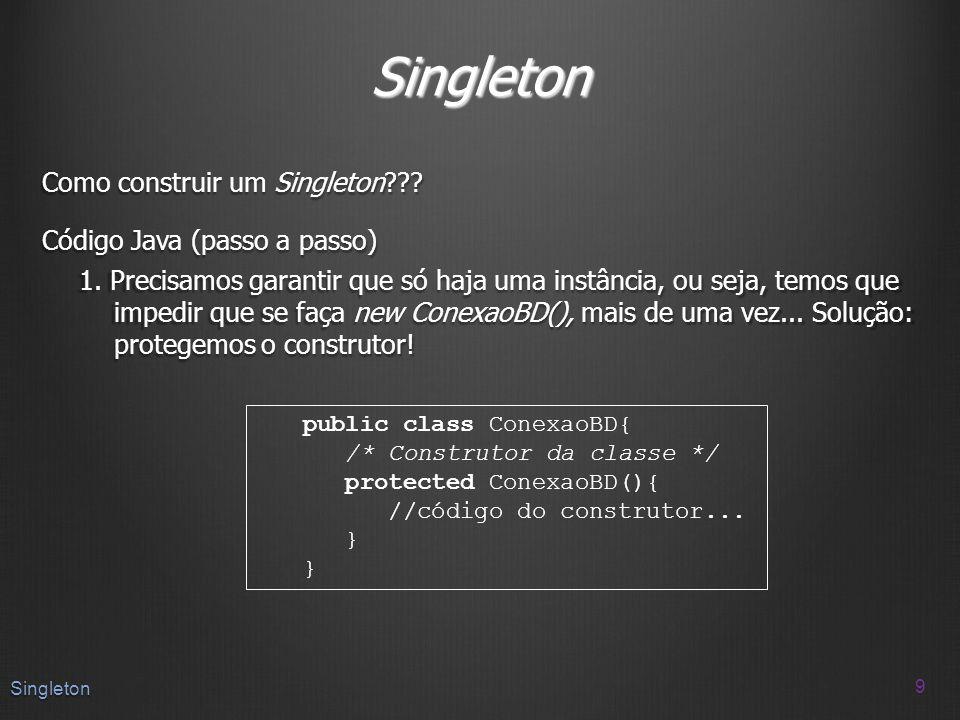 Singleton Como construir um Singleton??? Código Java (passo a passo) 1. Precisamos garantir que só haja uma instância, ou seja, temos que impedir que