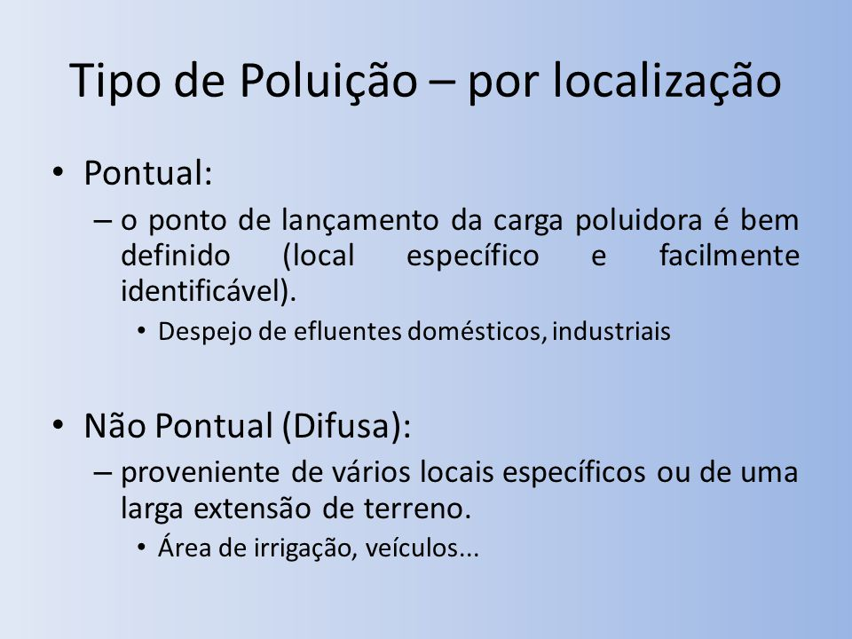 Tipo de Poluição – por localização Pontual: – o ponto de lançamento da carga poluidora é bem definido (local específico e facilmente identificável).