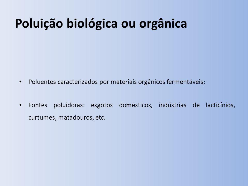 Poluição biológica ou orgânica Poluentes caracterizados por materiais orgânicos fermentáveis; Fontes poluidoras: esgotos domésticos, indústrias de lacticínios, curtumes, matadouros, etc.