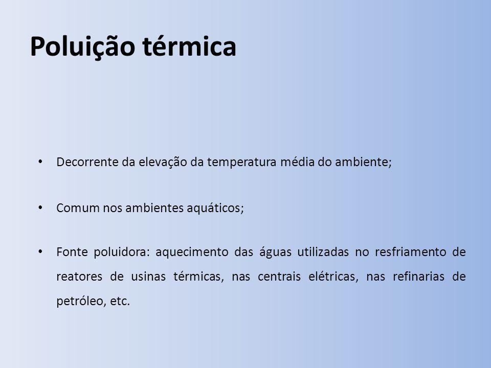 Poluição térmica Decorrente da elevação da temperatura média do ambiente; Comum nos ambientes aquáticos; Fonte poluidora: aquecimento das águas utilizadas no resfriamento de reatores de usinas térmicas, nas centrais elétricas, nas refinarias de petróleo, etc.