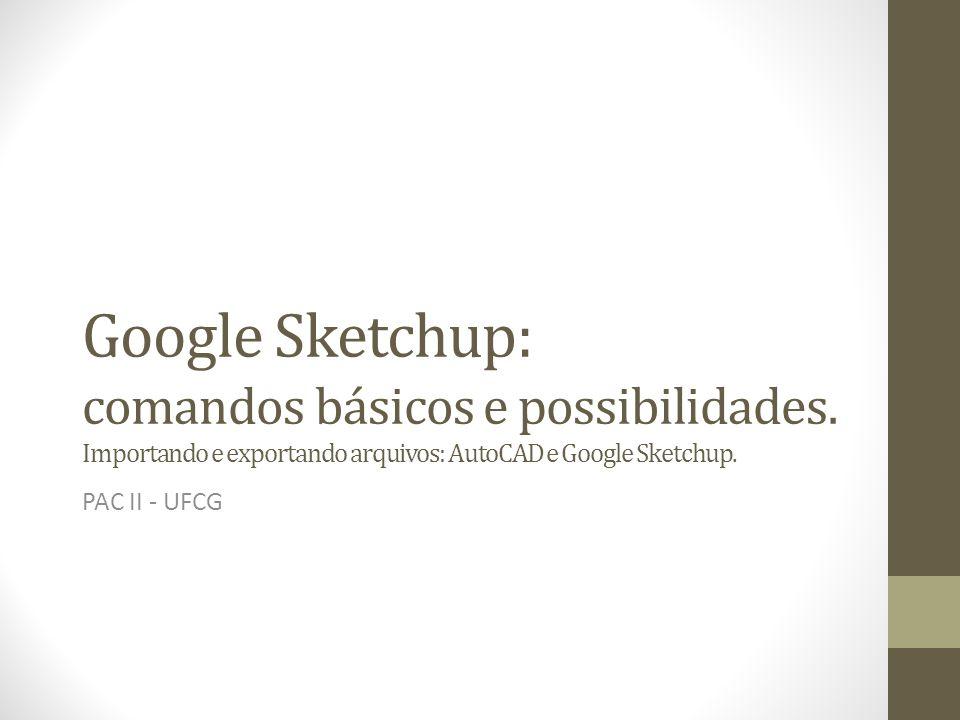 Google Sketchup: comandos básicos e possibilidades. Importando e exportando arquivos: AutoCAD e Google Sketchup. PAC II - UFCG