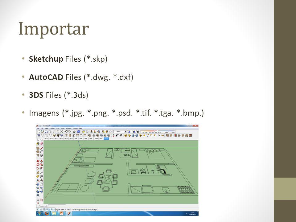 Importar Sketchup Files (*.skp) AutoCAD Files (*.dwg. *.dxf) 3DS Files (*.3ds) Imagens (*.jpg. *.png. *.psd. *.tif. *.tga. *.bmp.)