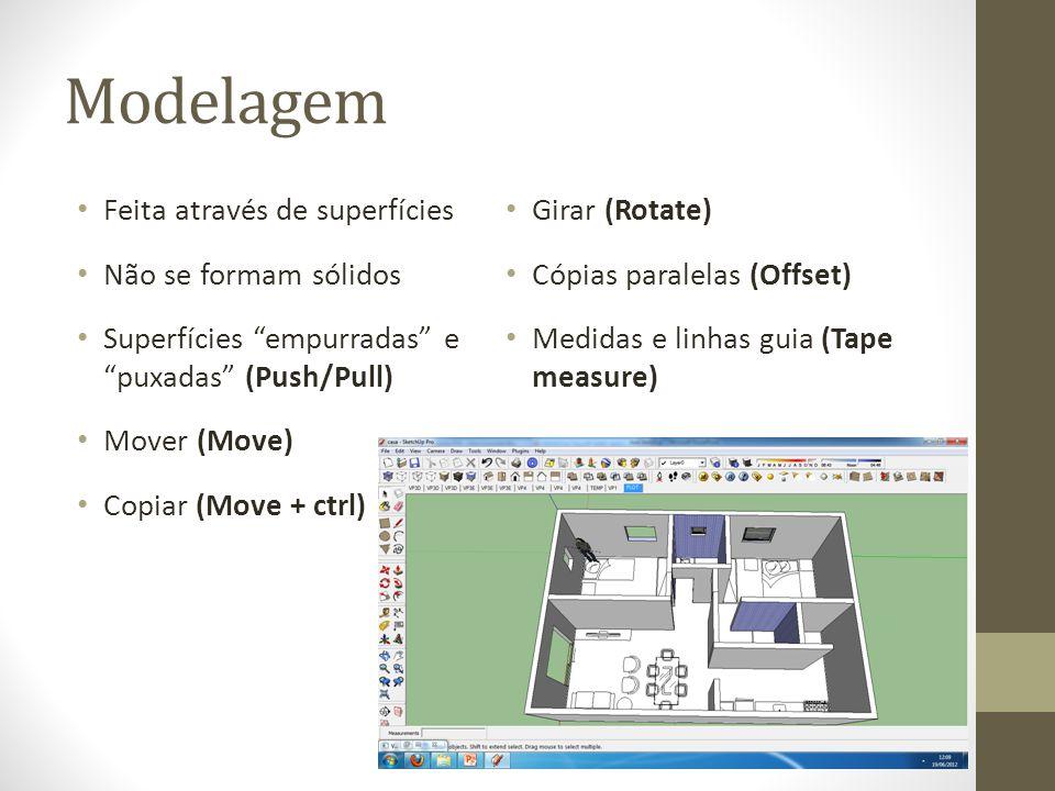 Modelagem Feita através de superfícies Não se formam sólidos Superfícies empurradas e puxadas (Push/Pull) Mover (Move) Copiar (Move + ctrl) Girar (Rotate) Cópias paralelas (Offset) Medidas e linhas guia (Tape measure)