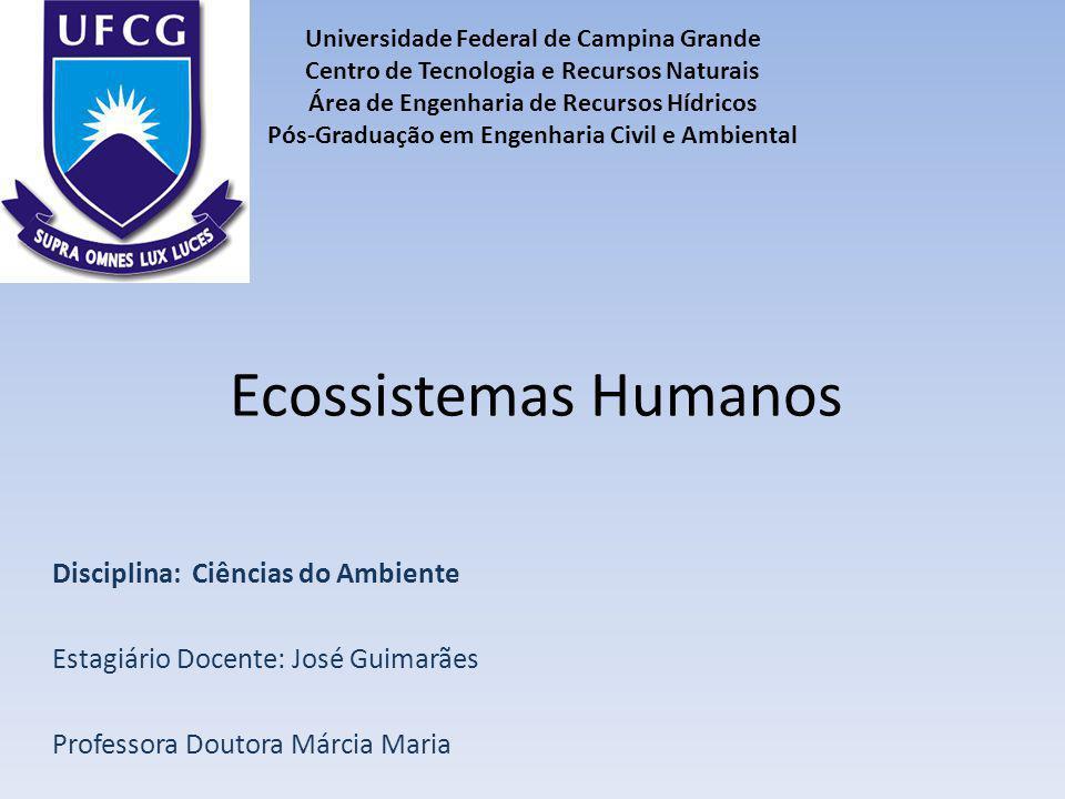Ecossistemas Humanos Disciplina: Ciências do Ambiente Estagiário Docente: José Guimarães Professora Doutora Márcia Maria Universidade Federal de Campi