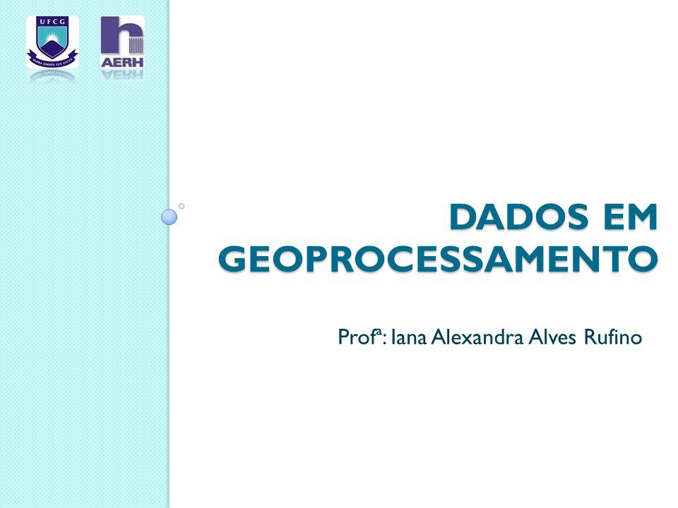 DADOS EM GEOPROCESSAMENTO Profª: Iana Alexandra Alves Rufino