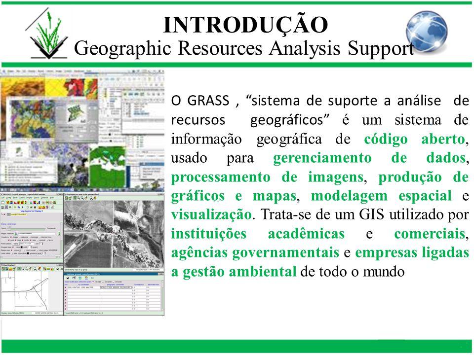 INTRODUÇÃO O GRASS, sistema de suporte a análise de recursos geográficos é um sistema de informação geográfica de código aberto, usado para gerenciamento de dados, processamento de imagens, produção de gráficos e mapas, modelagem espacial e visualização.