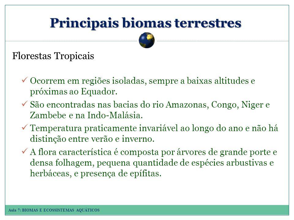 Aula 7: BIOMAS E ECOSSISTEMAS AQUÁTICOS Principais biomas terrestres Florestas Tropicais Ocorrem em regiões isoladas, sempre a baixas altitudes e próximas ao Equador.