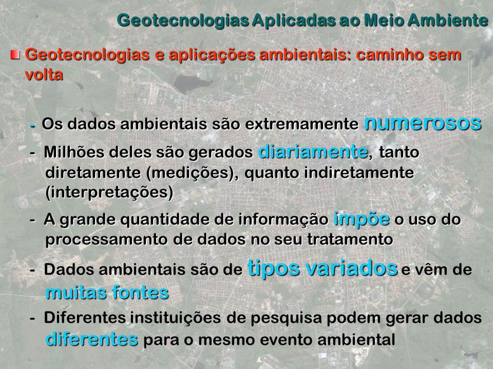 Geotecnologias Aplicadas ao Meio Ambiente Geotecnologias e aplicações ambientais: caminho sem volta - Os dados ambientais são extremamente numerosos -