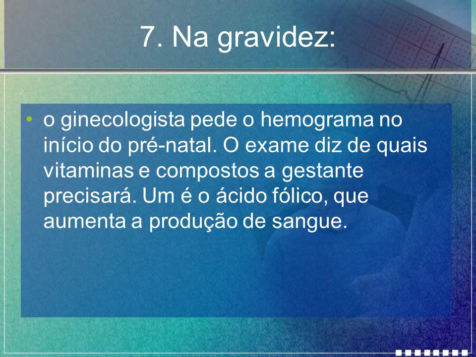 7.Na gravidez: o ginecologista pede o hemograma no início do pré-natal.