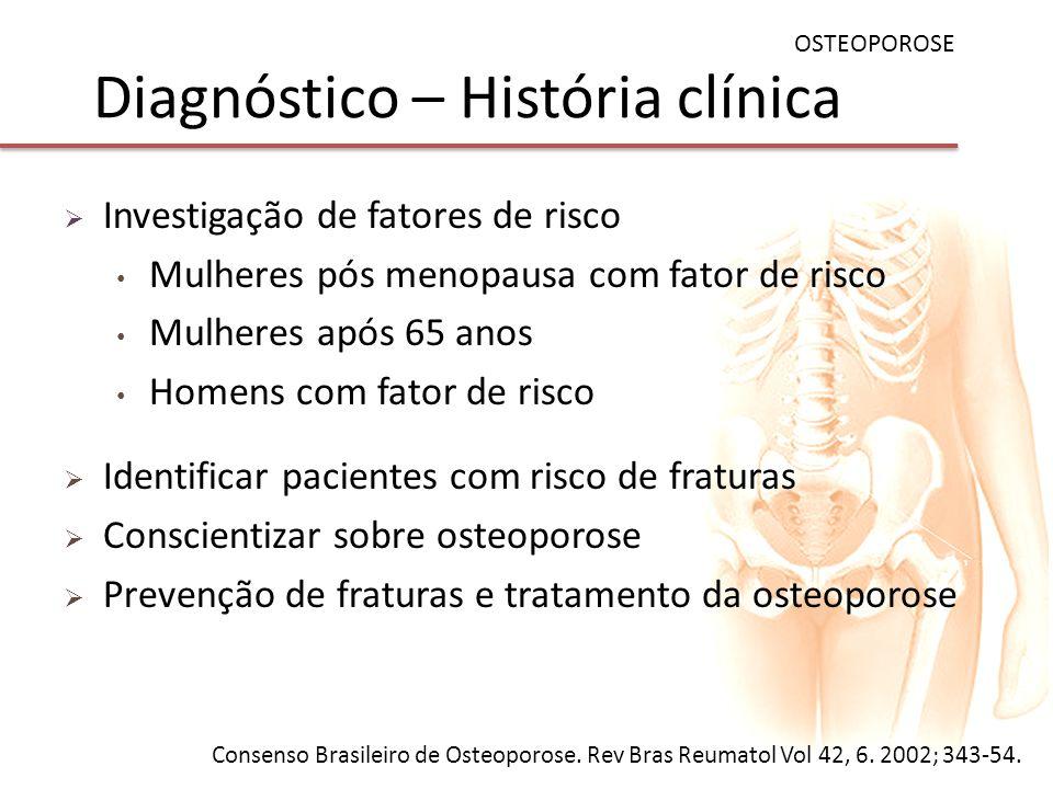 Diagnóstico – História clínica Investigação de fatores de risco Mulheres pós menopausa com fator de risco Mulheres após 65 anos Homens com fator de ri