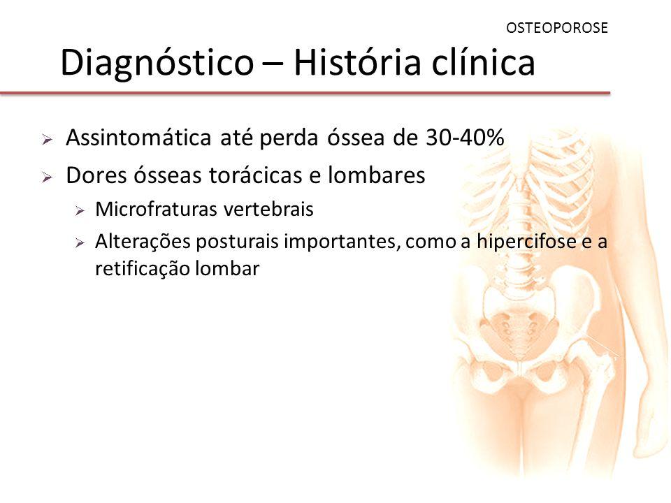 Diagnóstico – História clínica Assintomática até perda óssea de 30-40% Dores ósseas torácicas e lombares Microfraturas vertebrais Alterações posturais