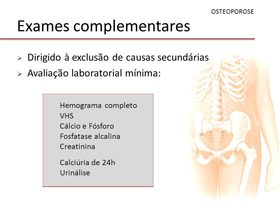 Exames complementares Dirigido à exclusão de causas secundárias Avaliação laboratorial mínima: OSTEOPOROSE Hemograma completo VHS Cálcio e Fósforo Fos