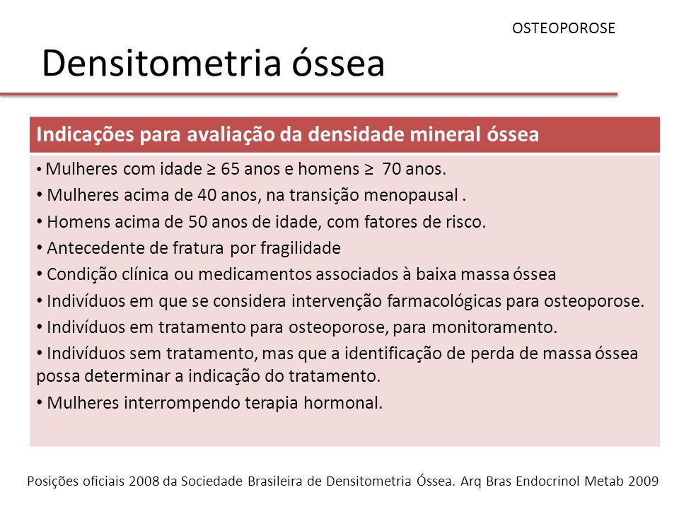 Densitometria óssea OSTEOPOROSE Indicações para avaliação da densidade mineral óssea Mulheres com idade 65 anos e homens 70 anos. Mulheres acima de 40