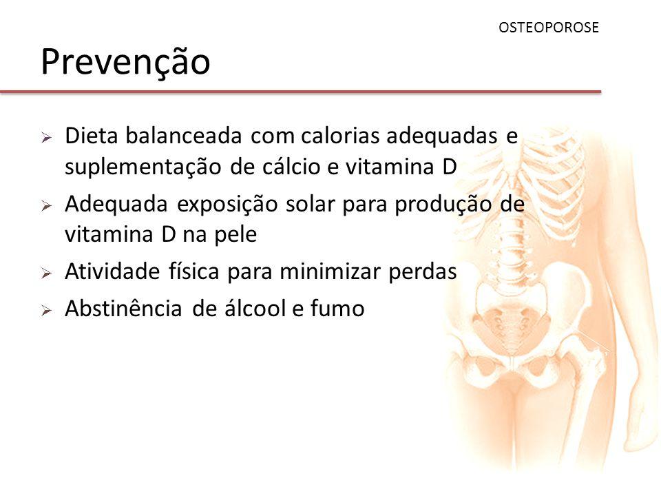 Prevenção Dieta balanceada com calorias adequadas e suplementação de cálcio e vitamina D Adequada exposição solar para produção de vitamina D na pele