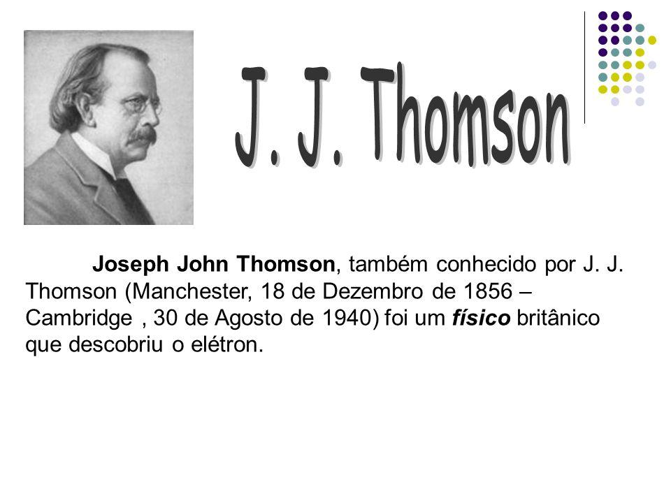 Joseph John Thomson, também conhecido por J. J. Thomson (Manchester, 18 de Dezembro de 1856 – Cambridge, 30 de Agosto de 1940) foi um físico britânico