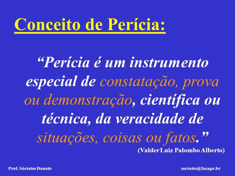 Prof. Sócrates Donato socrates@facape.br Conceito de Perícia: Perícia é um instrumento especial de constatação, prova ou demonstração, científica ou t
