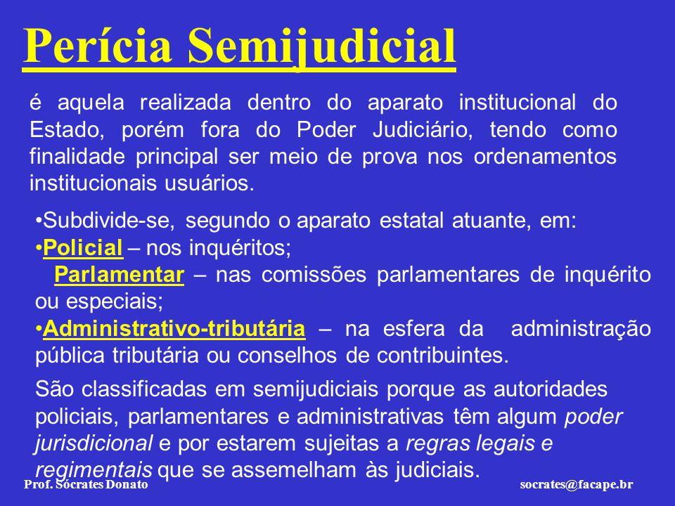 Prof. Sócrates Donato socrates@facape.br Perícia Semijudicial é aquela realizada dentro do aparato institucional do Estado, porém fora do Poder Judici