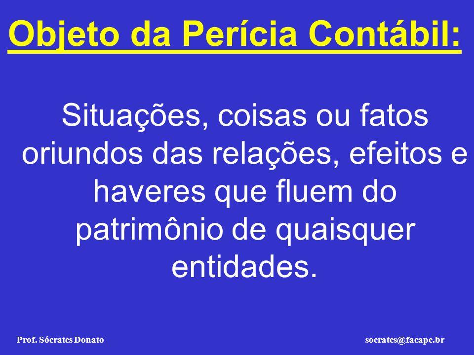 Prof. Sócrates Donato socrates@facape.br Objeto da Perícia Contábil: Situações, coisas ou fatos oriundos das relações, efeitos e haveres que fluem do
