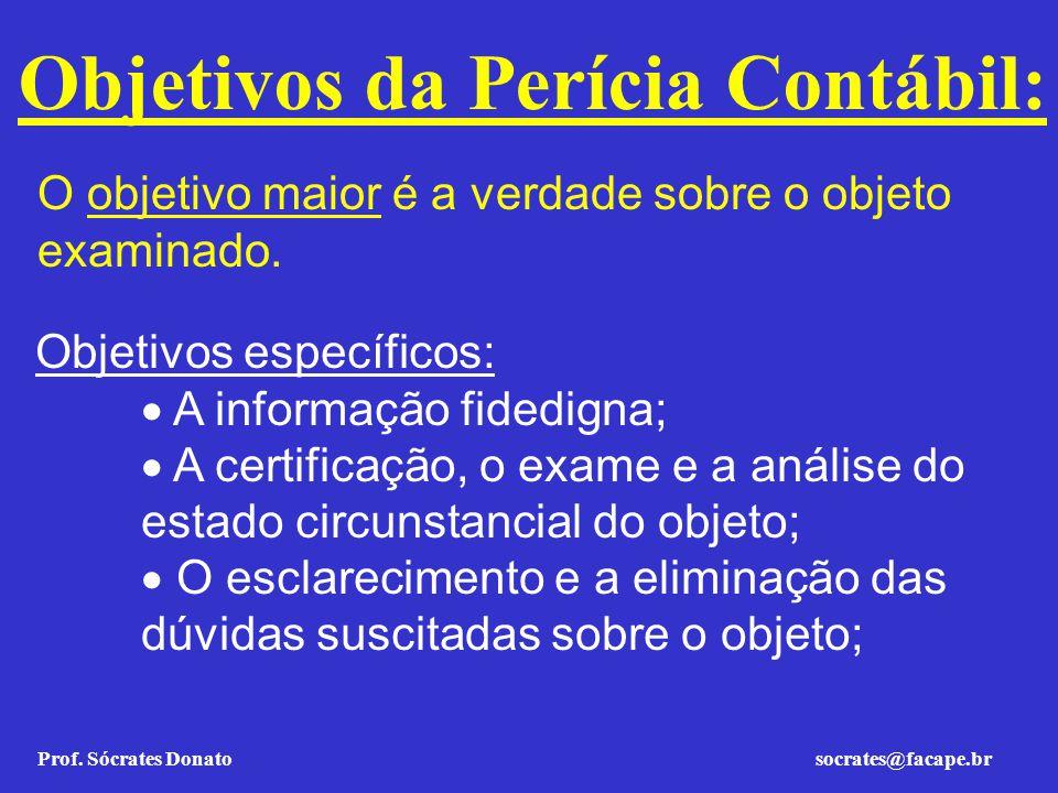 Prof. Sócrates Donato socrates@facape.br Objetivos da Perícia Contábil: O objetivo maior é a verdade sobre o objeto examinado. Objetivos específicos: