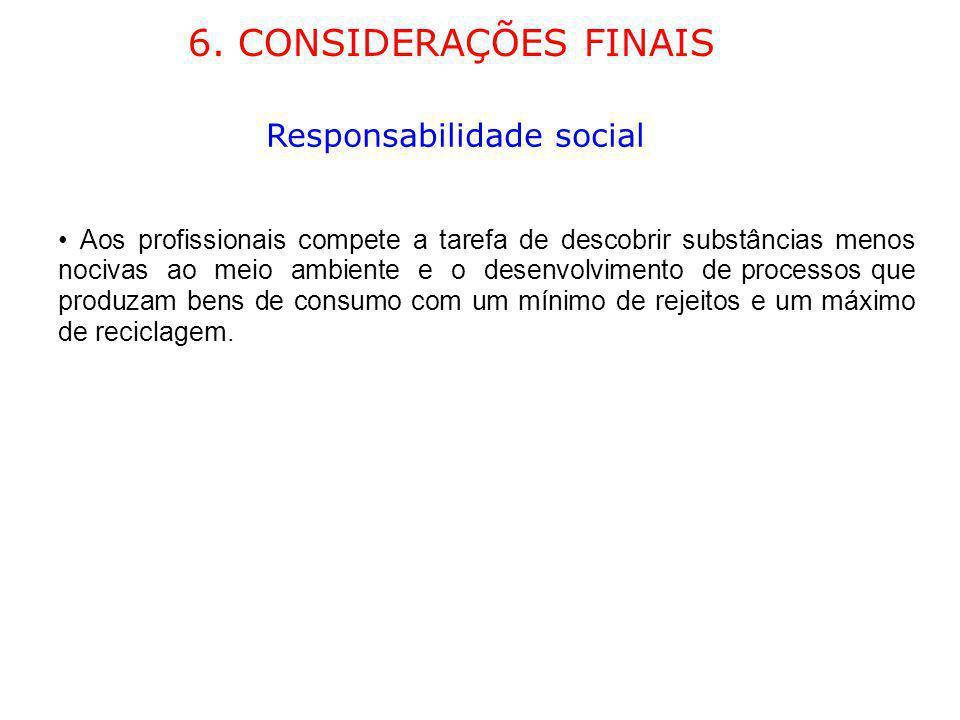 6. CONSIDERAÇÕES FINAIS Responsabilidade social Aos profissionais compete a tarefa de descobrir substâncias menos nocivas ao meio ambiente e o desenvo