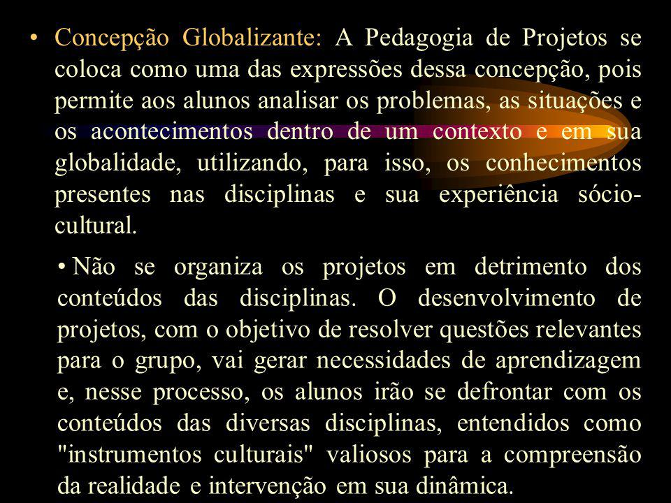 Concepção Globalizante: A Pedagogia de Projetos se coloca como uma das expressões dessa concepção, pois permite aos alunos analisar os problemas, as situações e os acontecimentos dentro de um contexto e em sua globalidade, utilizando, para isso, os conhecimentos presentes nas disciplinas e sua experiência sócio- cultural.