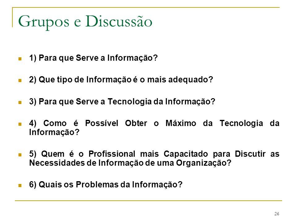 26 Grupos e Discussão 1) Para que Serve a Informação? 2) Que tipo de Informação é o mais adequado? 3) Para que Serve a Tecnologia da Informação? 4) Co