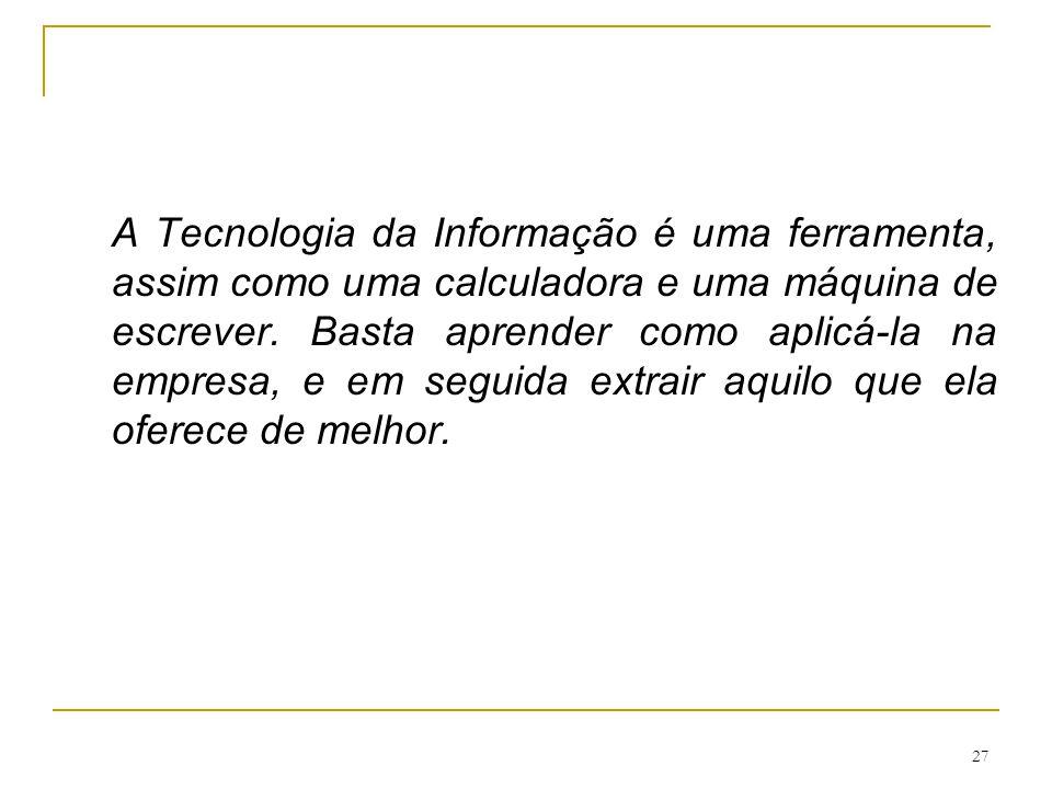 27 A Tecnologia da Informação é uma ferramenta, assim como uma calculadora e uma máquina de escrever. Basta aprender como aplicá-la na empresa, e em s