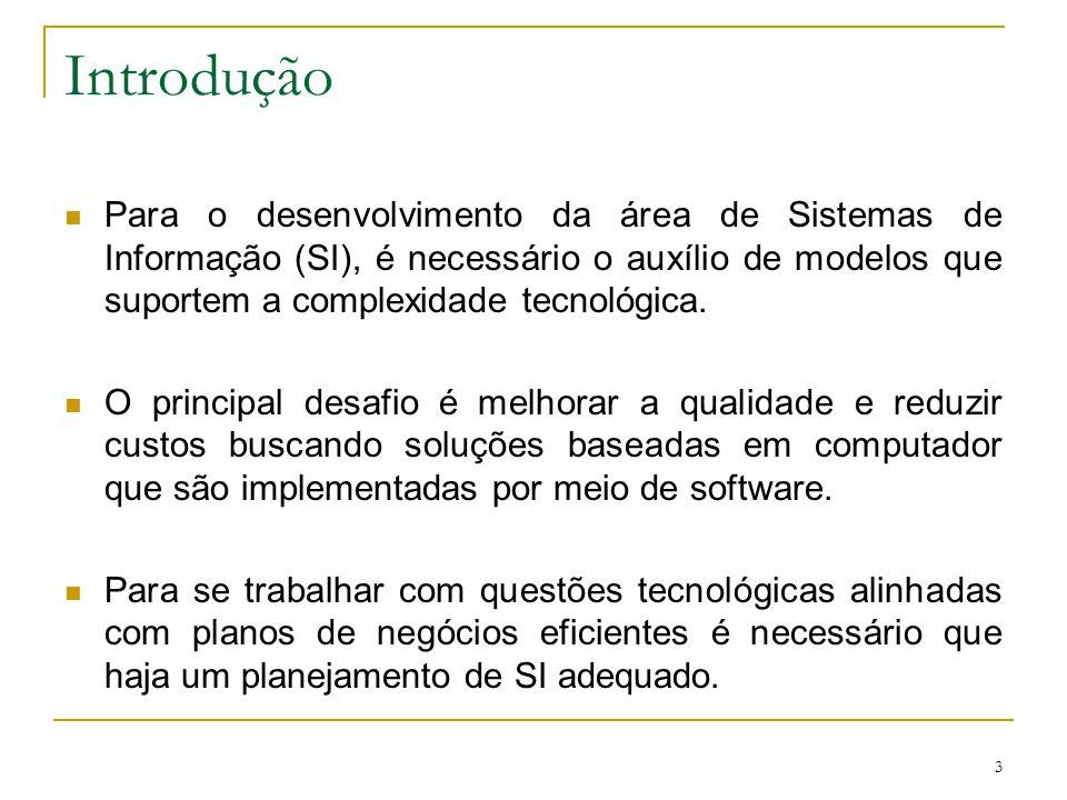 3 Introdução Para o desenvolvimento da área de Sistemas de Informação (SI), é necessário o auxílio de modelos que suportem a complexidade tecnológica.
