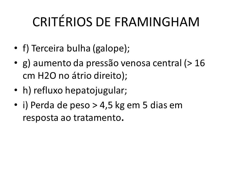 CRITÉRIOS DE FRAMINGHAM f) Terceira bulha (galope); g) aumento da pressão venosa central (> 16 cm H2O no átrio direito); h) refluxo hepatojugular; i) Perda de peso > 4,5 kg em 5 dias em resposta ao tratamento.