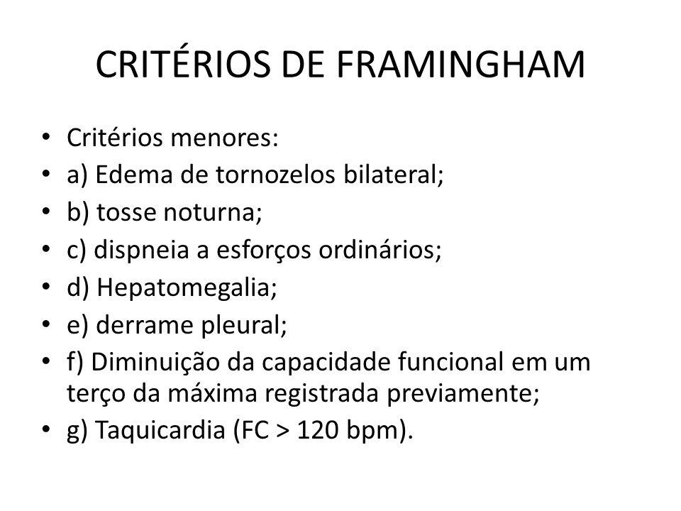 CRITÉRIOS DE FRAMINGHAM Critérios menores: a) Edema de tornozelos bilateral; b) tosse noturna; c) dispneia a esforços ordinários; d) Hepatomegalia; e) derrame pleural; f) Diminuição da capacidade funcional em um terço da máxima registrada previamente; g) Taquicardia (FC > 120 bpm).
