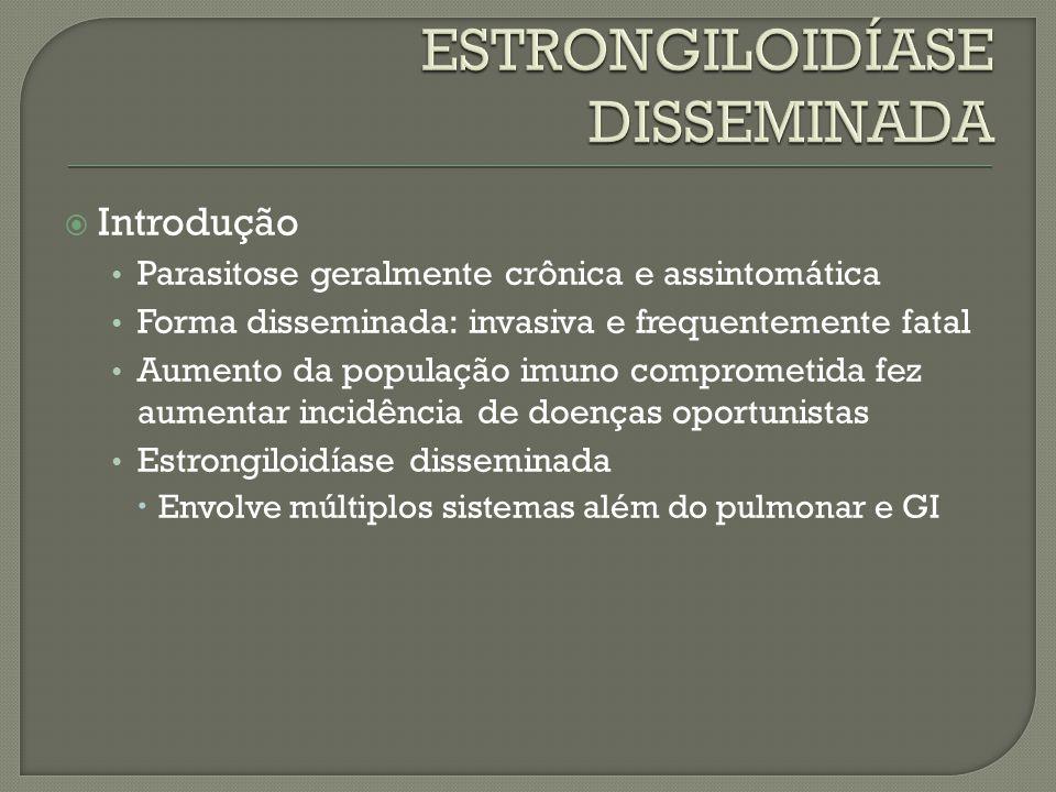 Introdução Parasitose geralmente crônica e assintomática Forma disseminada: invasiva e frequentemente fatal Aumento da população imuno comprometida fe