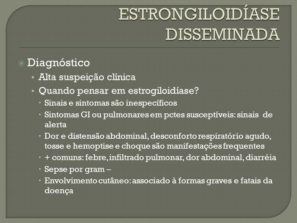 Diagnóstico Alta suspeição clínica Quando pensar em estrogiloidíase? Sinais e sintomas são inespecíficos Sintomas GI ou pulmonares em pctes susceptíve