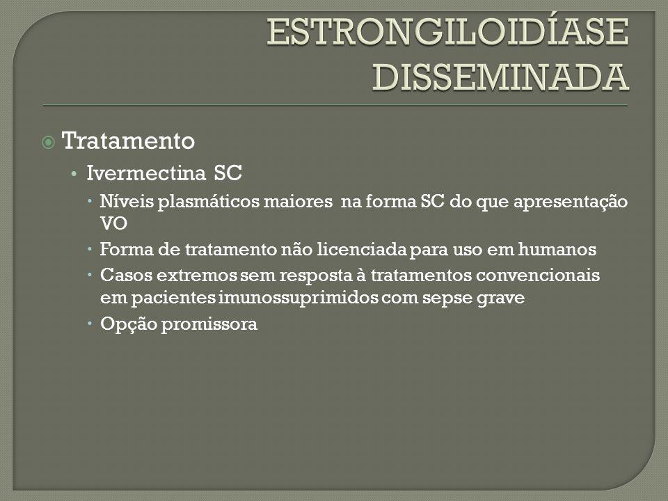 Tratamento Ivermectina SC Níveis plasmáticos maiores na forma SC do que apresentação VO Forma de tratamento não licenciada para uso em humanos Casos e